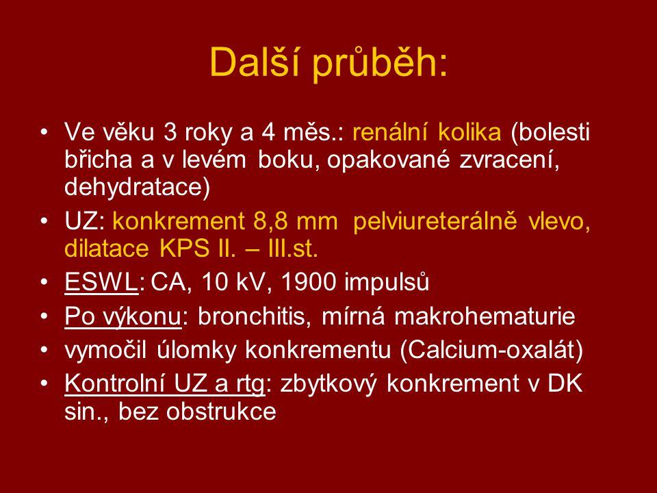 Další průběh: Ve věku 3 roky a 4 měs.: renální kolika (bolesti břicha a v levém boku, opakované zvracení, dehydratace) UZ: konkrement 8,8 mm pelviuret