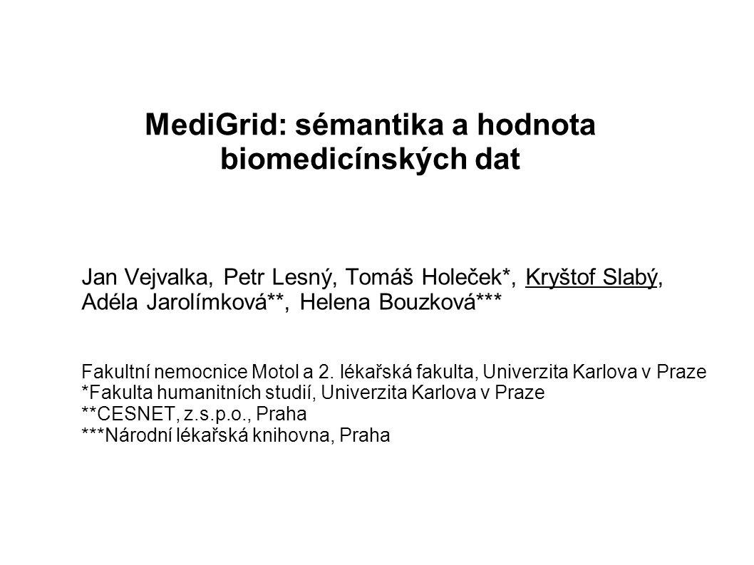 MediGrid: sémantika a hodnota biomedicínských dat Jan Vejvalka, Petr Lesný, Tomáš Holeček*, Kryštof Slabý, Adéla Jarolímková**, Helena Bouzková*** Fakultní nemocnice Motol a 2.