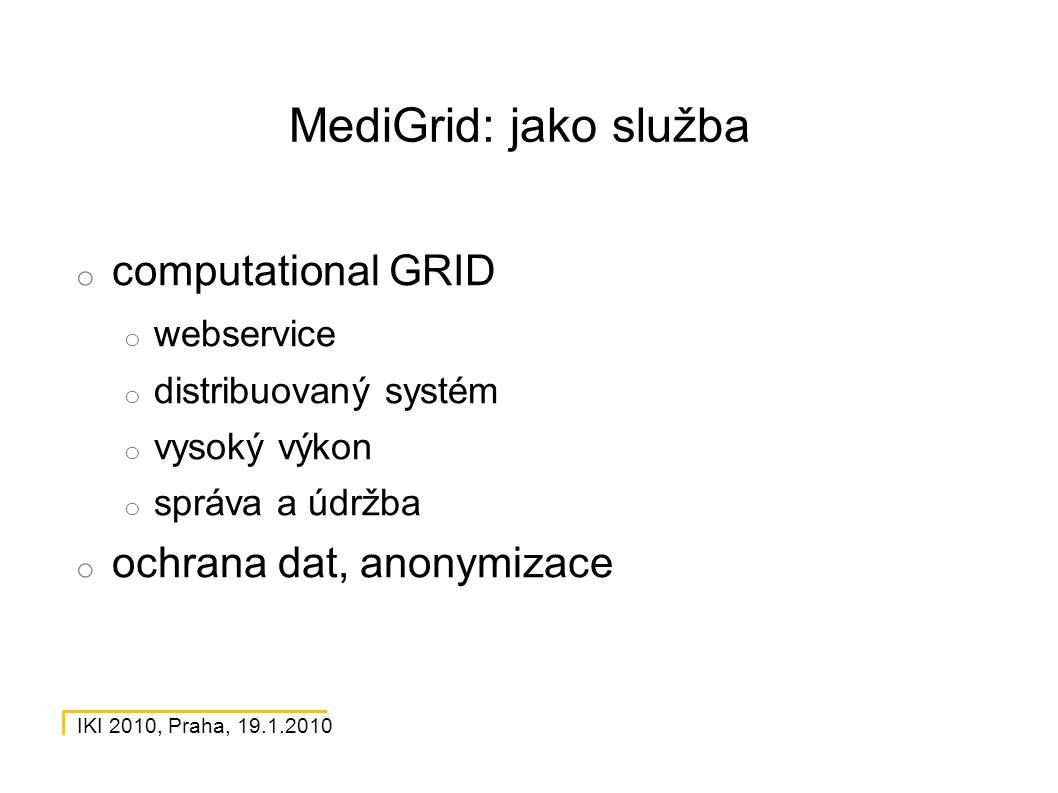 IKI 2010, Praha, 19.1.2010 MediGrid: jako služba o computational GRID o webservice o distribuovaný systém o vysoký výkon o správa a údržba o ochrana dat, anonymizace