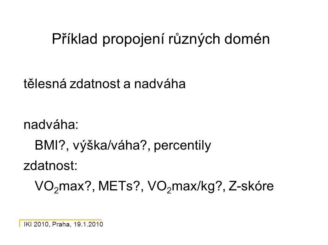 IKI 2010, Praha, 19.1.2010 Příklad propojení různých domén tělesná zdatnost a nadváha nadváha: BMI?, výška/váha?, percentily zdatnost: VO 2 max?, METs?, VO 2 max/kg?, Z-skóre