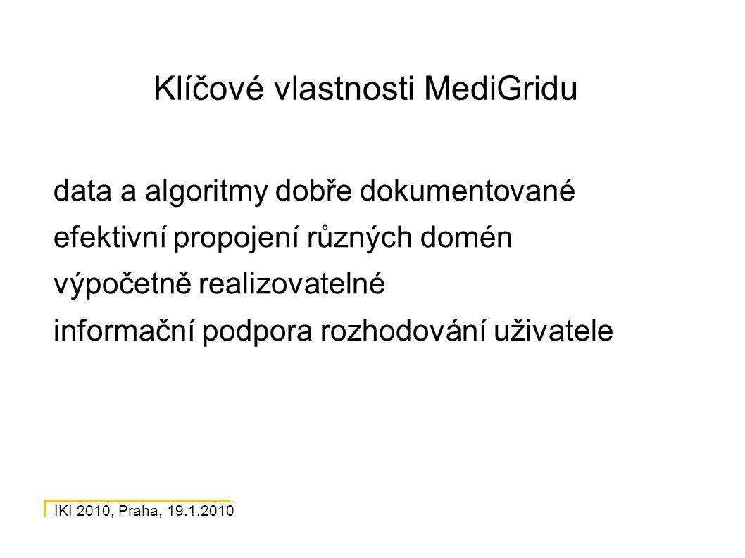 IKI 2010, Praha, 19.1.2010 Klíčové vlastnosti MediGridu data a algoritmy dobře dokumentované efektivní propojení různých domén výpočetně realizovatelné informační podpora rozhodování uživatele