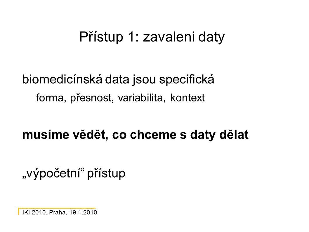 """IKI 2010, Praha, 19.1.2010 Přístup 1: zavaleni daty biomedicínská data jsou specifická forma, přesnost, variabilita, kontext musíme vědět, co chceme s daty dělat """"výpočetní přístup"""