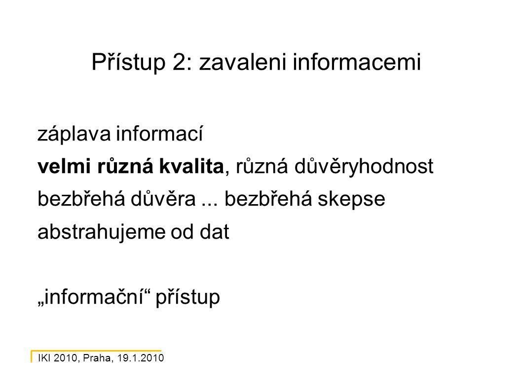 IKI 2010, Praha, 19.1.2010 Přístup 2: zavaleni informacemi záplava informací velmi různá kvalita, různá důvěryhodnost bezbřehá důvěra...