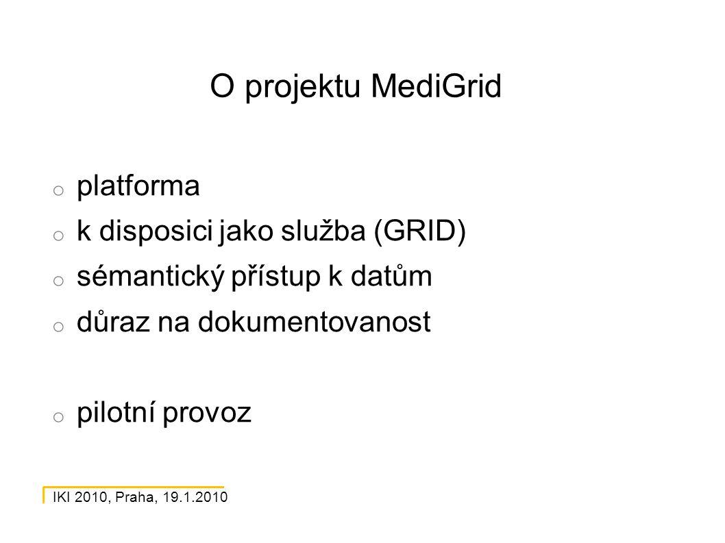IKI 2010, Praha, 19.1.2010 O projektu MediGrid o platforma o k disposici jako služba (GRID) o sémantický přístup k datům o důraz na dokumentovanost o pilotní provoz