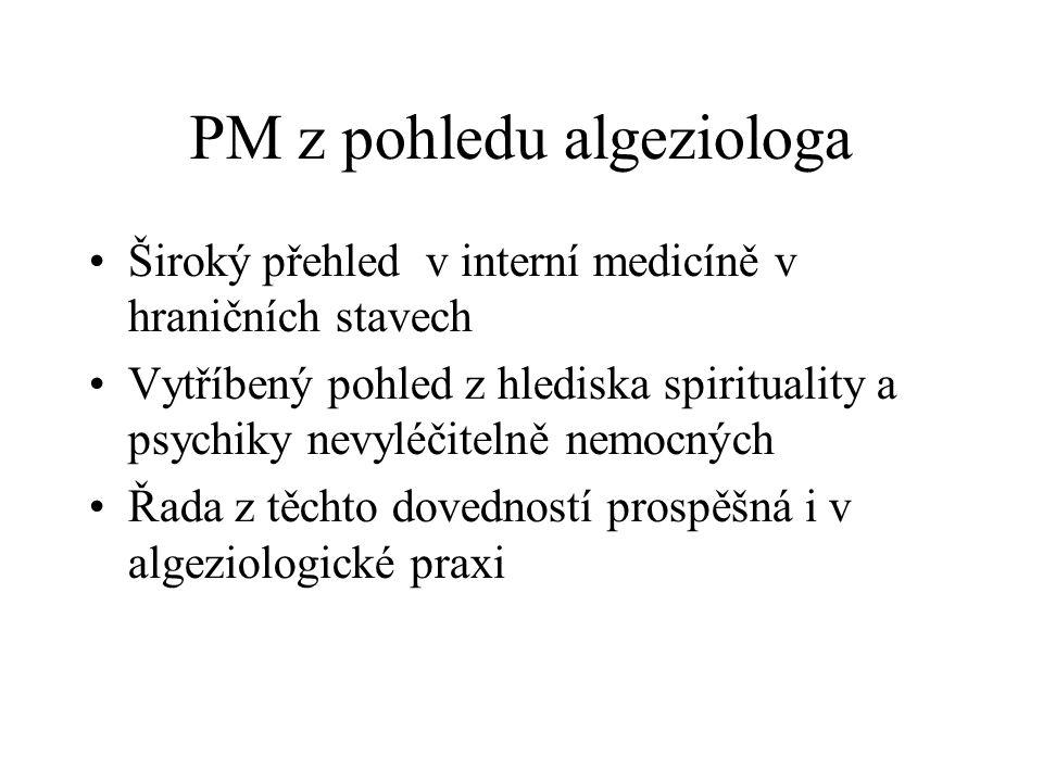 PM z pohledu algeziologa Široký přehled v interní medicíně v hraničních stavech Vytříbený pohled z hlediska spirituality a psychiky nevyléčitelně nemocných Řada z těchto dovedností prospěšná i v algeziologické praxi