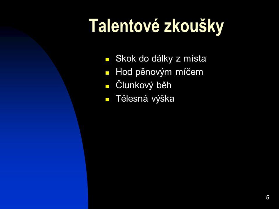 5 Talentové zkoušky Skok do dálky z místa Hod pěnovým míčem Člunkový běh Tělesná výška
