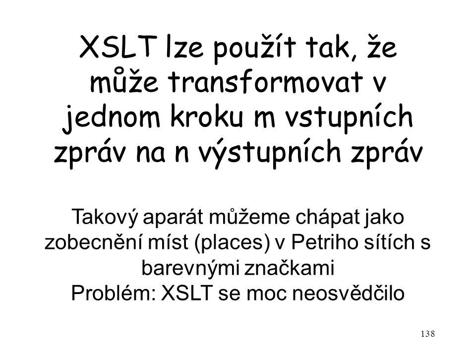 138 XSLT lze použít tak, že může transformovat v jednom kroku m vstupních zpráv na n výstupních zpráv Takový aparát můžeme chápat jako zobecnění míst