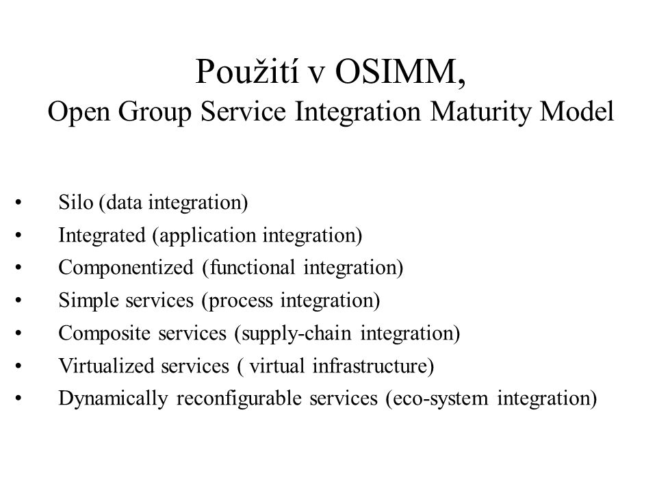 Použití v OSIMM, Open Group Service Integration Maturity Model l Silo (data integration) Integrated (application integration) Componentized (functiona