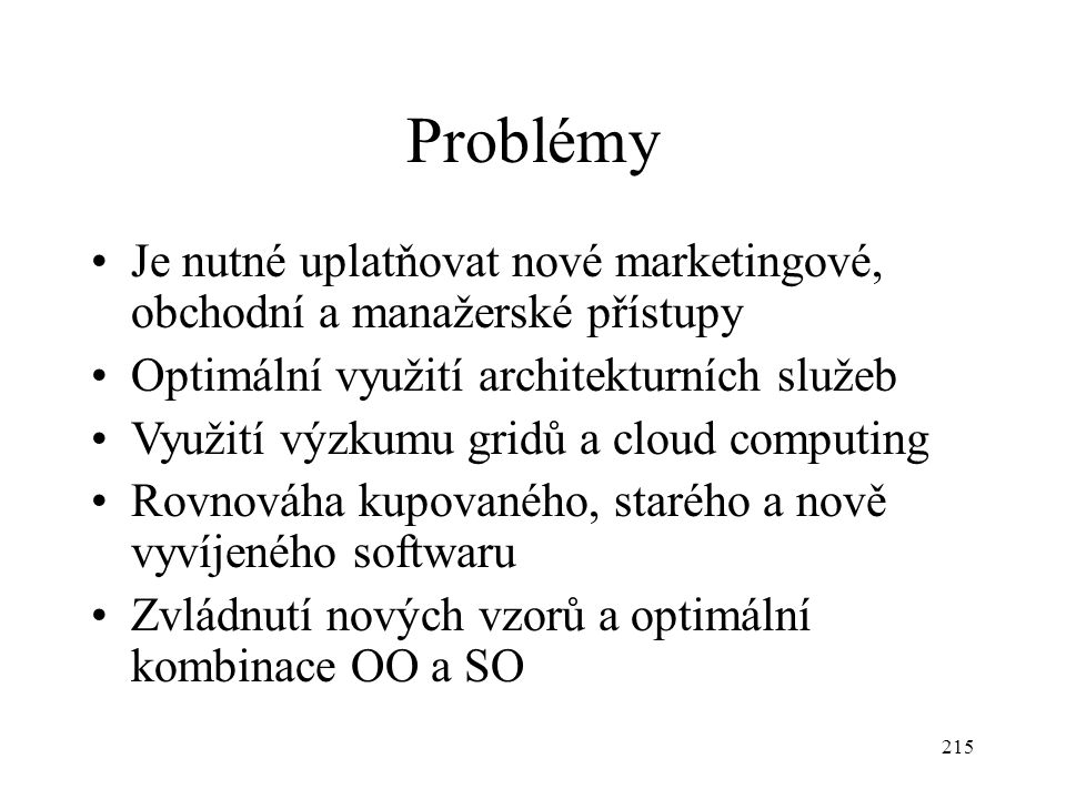215 Problémy Je nutné uplatňovat nové marketingové, obchodní a manažerské přístupy Optimální využití architekturních služeb Využití výzkumu gridů a cl