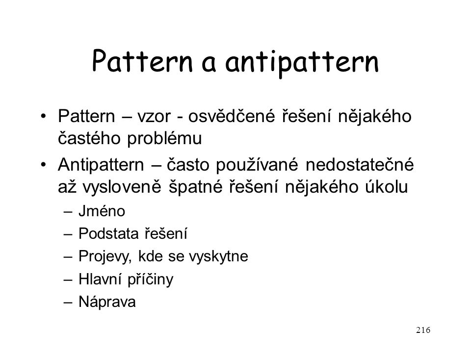 216 Pattern a antipattern Pattern – vzor - osvědčené řešení nějakého častého problému Antipattern – často používané nedostatečné až vysloveně špatné ř