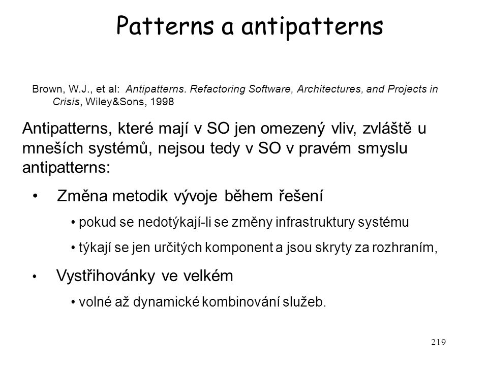 219 Patterns a antipatterns Brown, W.J., et al: Antipatterns. Refactoring Software, Architectures, and Projects in Crisis, Wiley&Sons, 1998 Antipatter