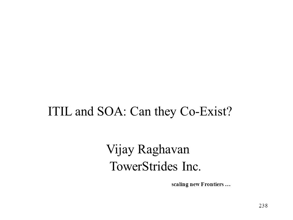238 ITIL and SOA: Can they Co-Exist? Vijay Raghavan TowerStrides Inc. scaling new Frontiers …
