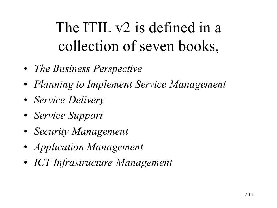243 The ITIL v2 is defined in a collection of seven books, The Business Perspective Planning to Implement Service Management Service Delivery Service Support Security Management Application Management ICT Infrastructure Management