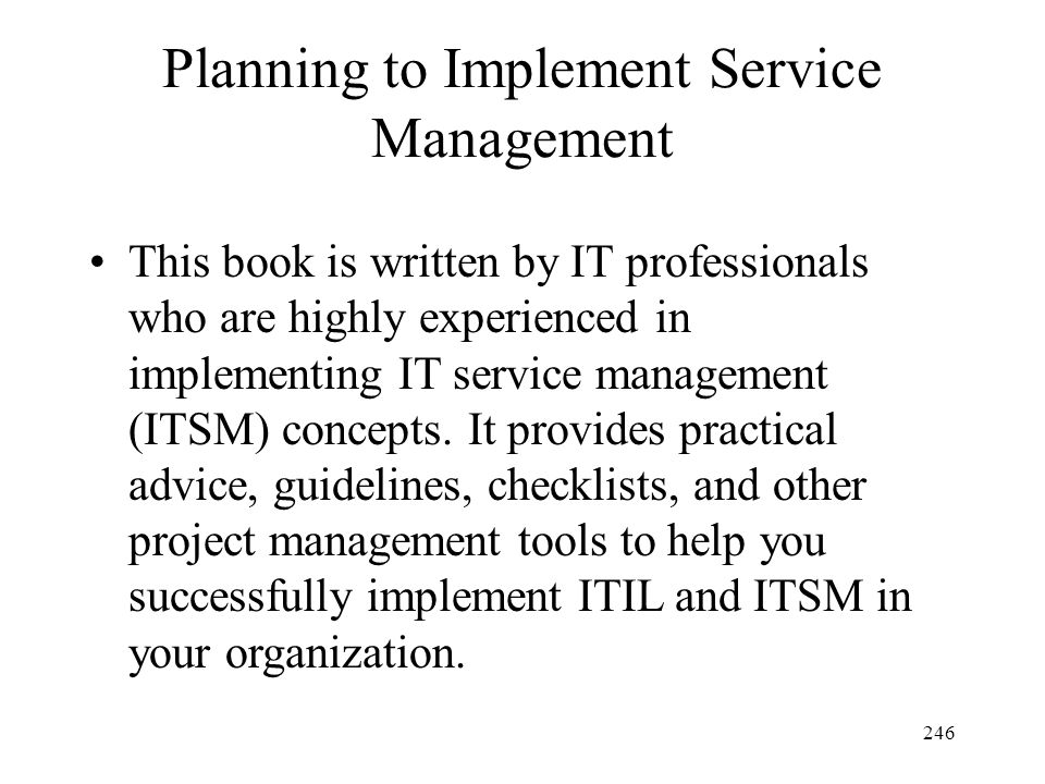 246 Planning to Implement Service Management This book is written by IT professionals who are highly experienced in implementing IT service management