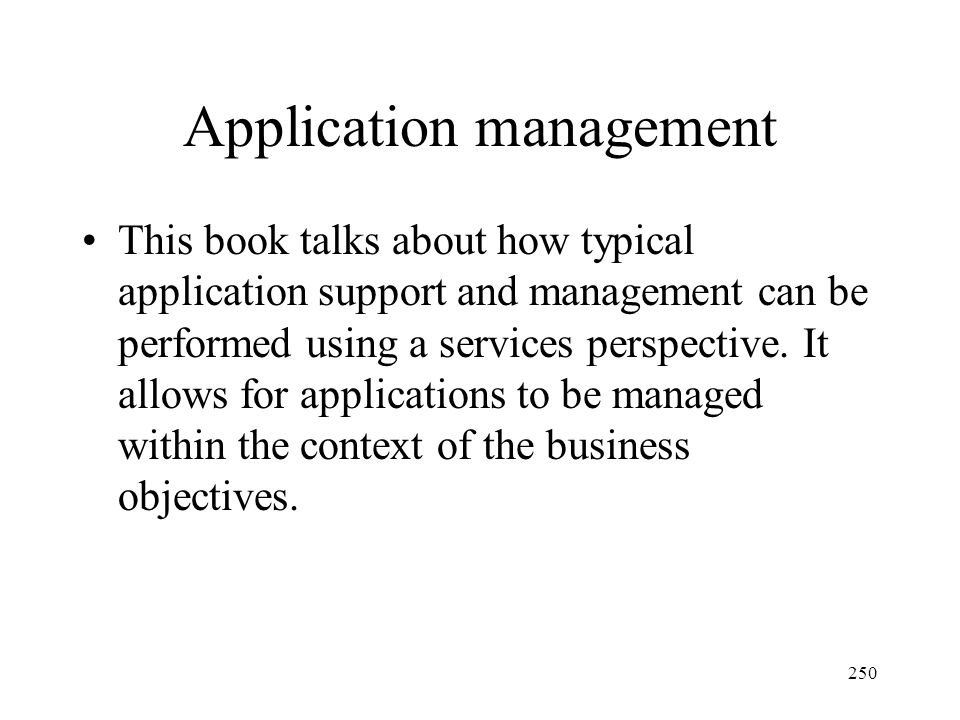 250 Application management This book talks about how typical application support and management can be performed using a services perspective. It allo