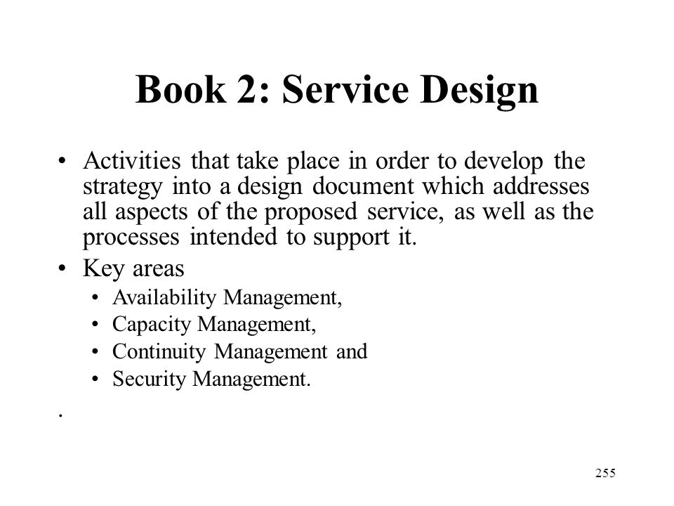 255 Book 2: Service Design Activities that take place in order to develop the strategy into a design document which addresses all aspects of the propo