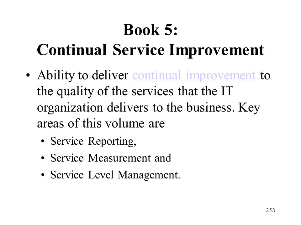 258 Book 5: Continual Service Improvement Ability to deliver continual improvement to the quality of the services that the IT organization delivers to the business.