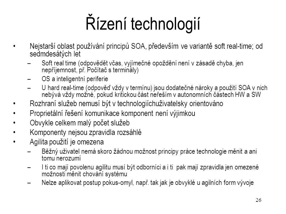 26 Řízení technologií Nejstarší oblast používání principů SOA, především ve variantě soft real-time; od sedmdesátých let –Soft real time (odpovědět vč