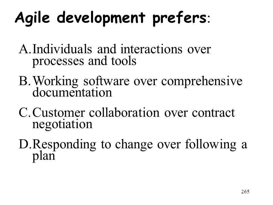 265 Agile development prefers : A.Individuals and interactions over processes and tools B.Working software over comprehensive documentation C.Customer collaboration over contract negotiation D.Responding to change over following a plan