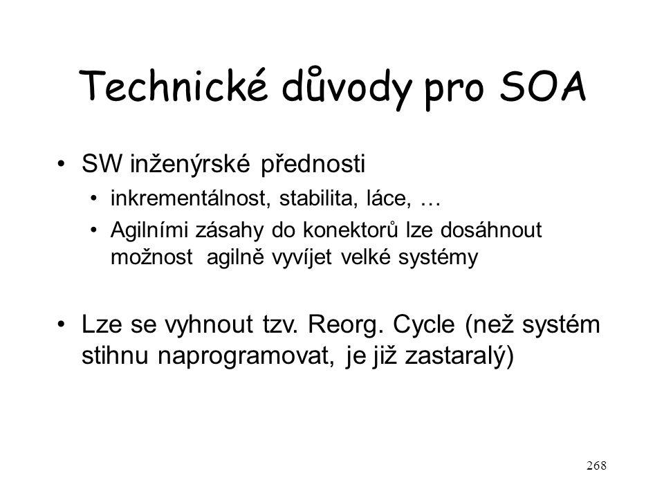 268 Technické důvody pro SOA SW inženýrské přednosti inkrementálnost, stabilita, láce, … Agilními zásahy do konektorů lze dosáhnout možnost agilně vyv
