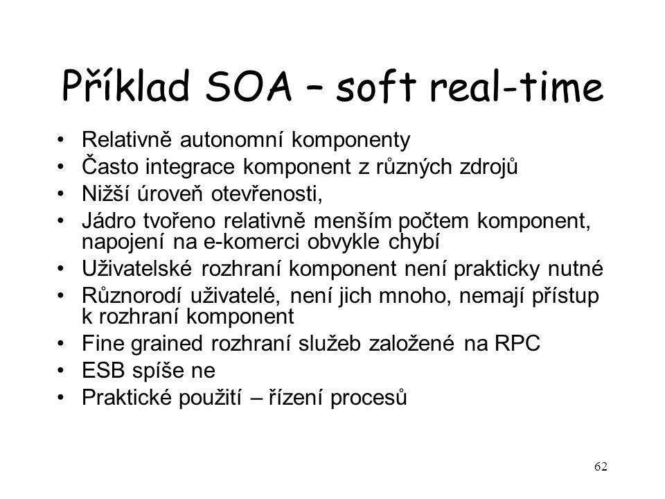 62 Příklad SOA – soft real-time Relativně autonomní komponenty Často integrace komponent z různých zdrojů Nižší úroveň otevřenosti, Jádro tvořeno rela