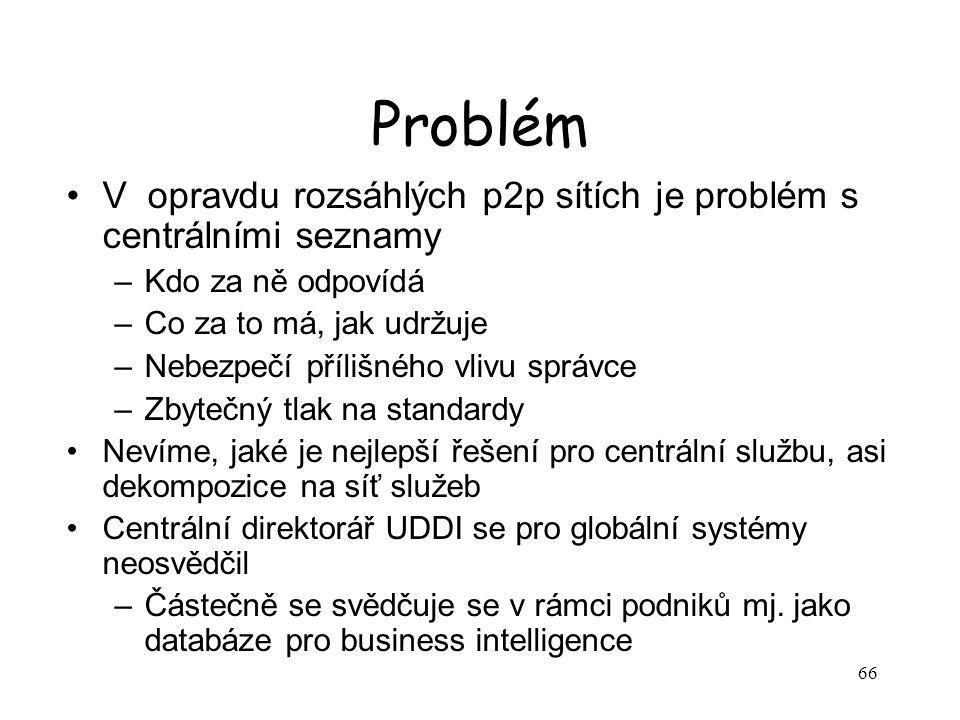 66 Problém V opravdu rozsáhlých p2p sítích je problém s centrálními seznamy –Kdo za ně odpovídá –Co za to má, jak udržuje –Nebezpečí přílišného vlivu
