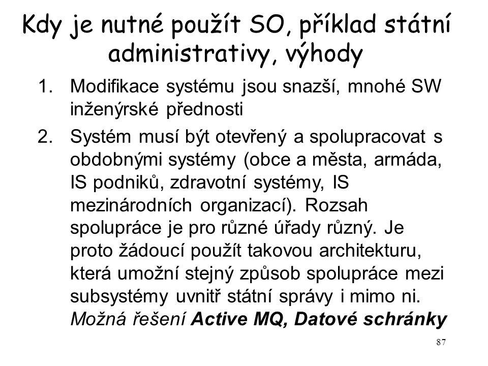 87 Kdy je nutné použít SO, příklad státní administrativy, výhody 1.Modifikace systému jsou snazší, mnohé SW inženýrské přednosti 2.Systém musí být ote