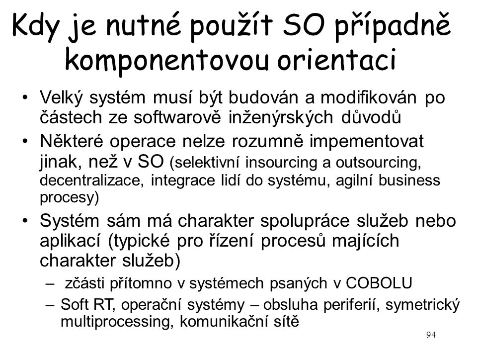 94 Kdy je nutné použít SO případně komponentovou orientaci Velký systém musí být budován a modifikován po částech ze softwarově inženýrských důvodů Ně