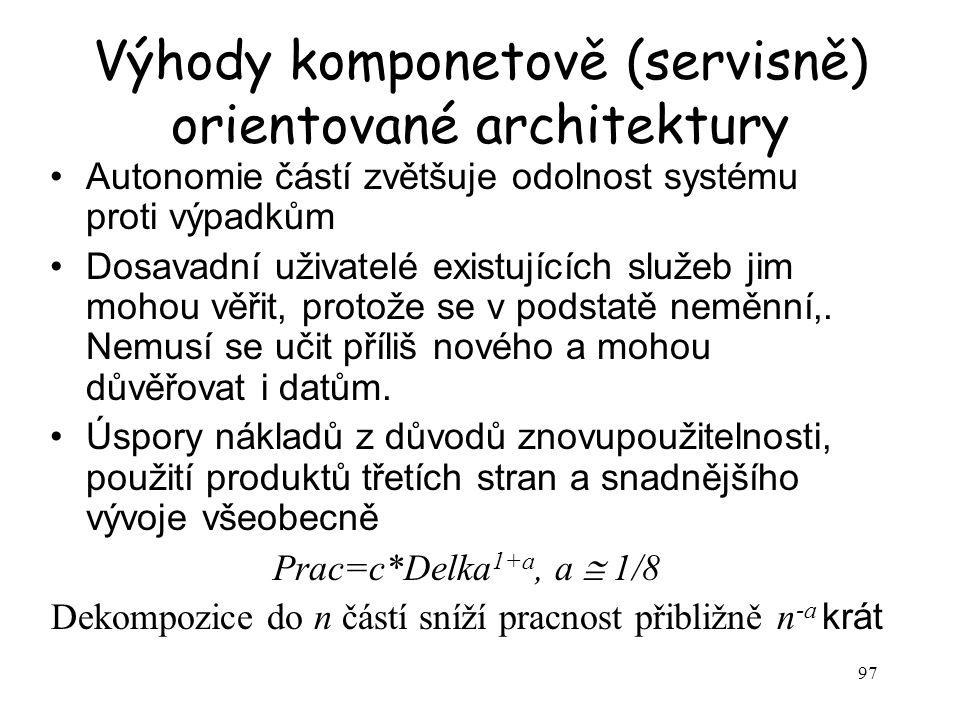 97 Výhody komponetově (servisně) orientované architektury Autonomie částí zvětšuje odolnost systému proti výpadkům Dosavadní uživatelé existujících sl