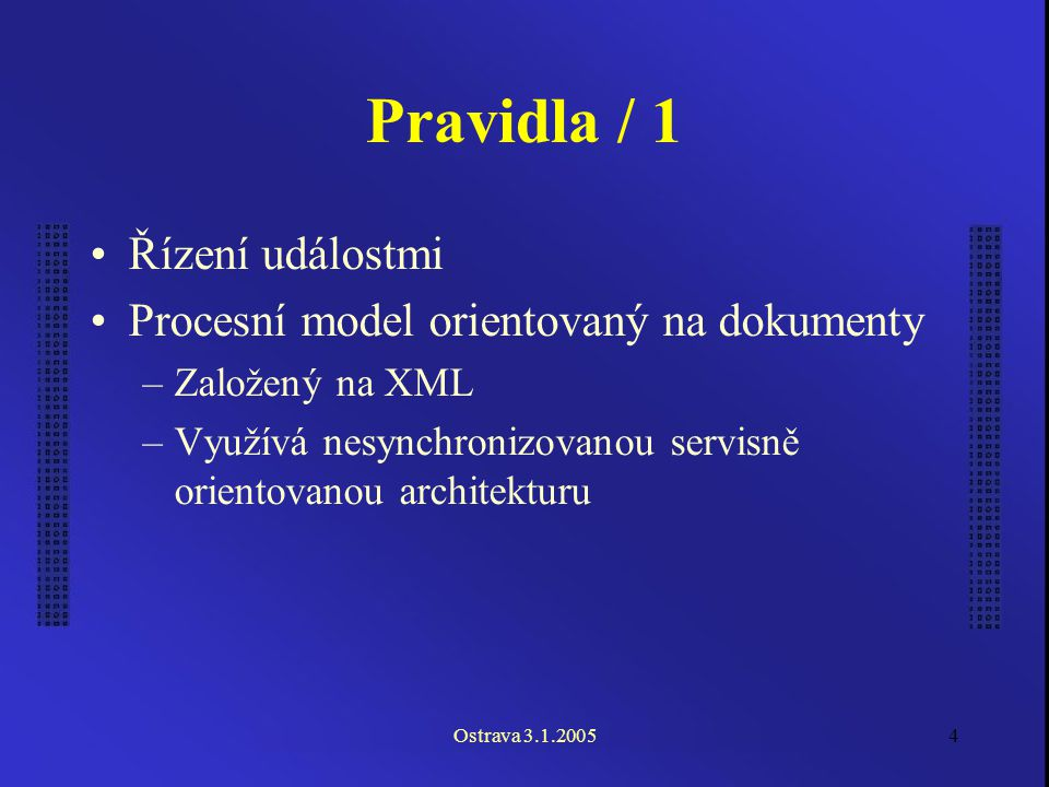 Ostrava 3.1.20054 Pravidla / 1 Řízení událostmi Procesní model orientovaný na dokumenty –Založený na XML –Využívá nesynchronizovanou servisně orientovanou architekturu