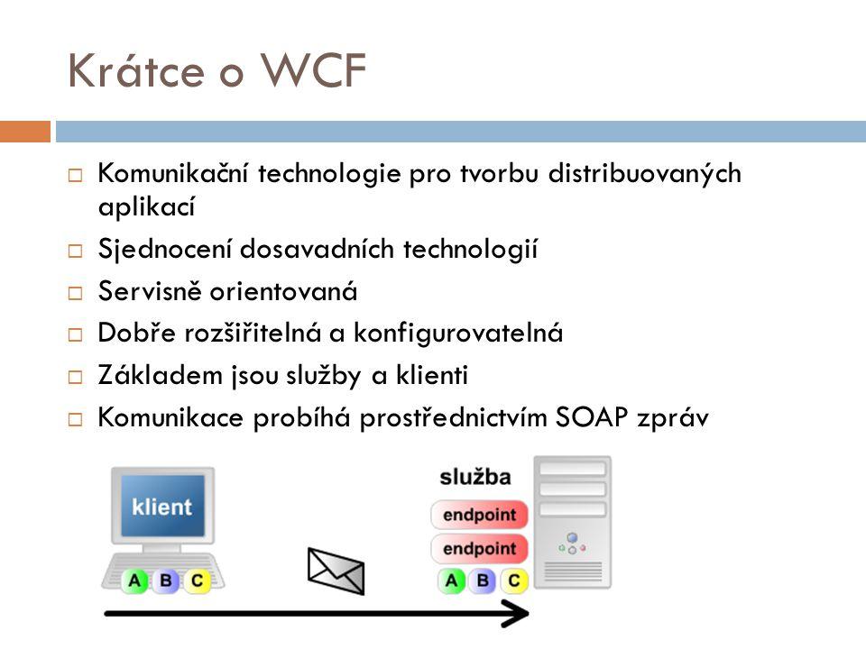 Krátce o WCF  Komunikační technologie pro tvorbu distribuovaných aplikací  Sjednocení dosavadních technologií  Servisně orientovaná  Dobře rozšiři
