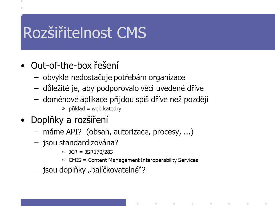 Rozšiřitelnost CMS Out-of-the-box řešení –obvykle nedostačuje potřebám organizace –důležité je, aby podporovalo věci uvedené dříve –doménové aplikace přijdou spíš dříve než později »příklad = web katedry Doplňky a rozšíření –máme API.