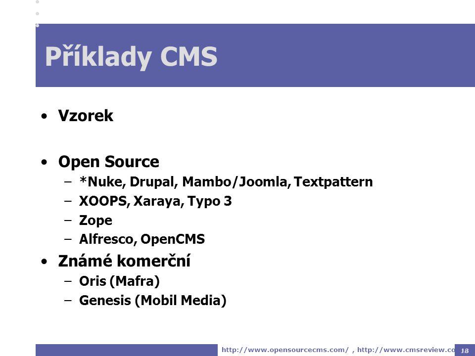 18 Příklady CMS Vzorek Open Source –*Nuke, Drupal, Mambo/Joomla, Textpattern –XOOPS, Xaraya, Typo 3 –Zope –Alfresco, OpenCMS Známé komerční –Oris (Mafra) –Genesis (Mobil Media) http://www.opensourcecms.com/, http://www.cmsreview.com/