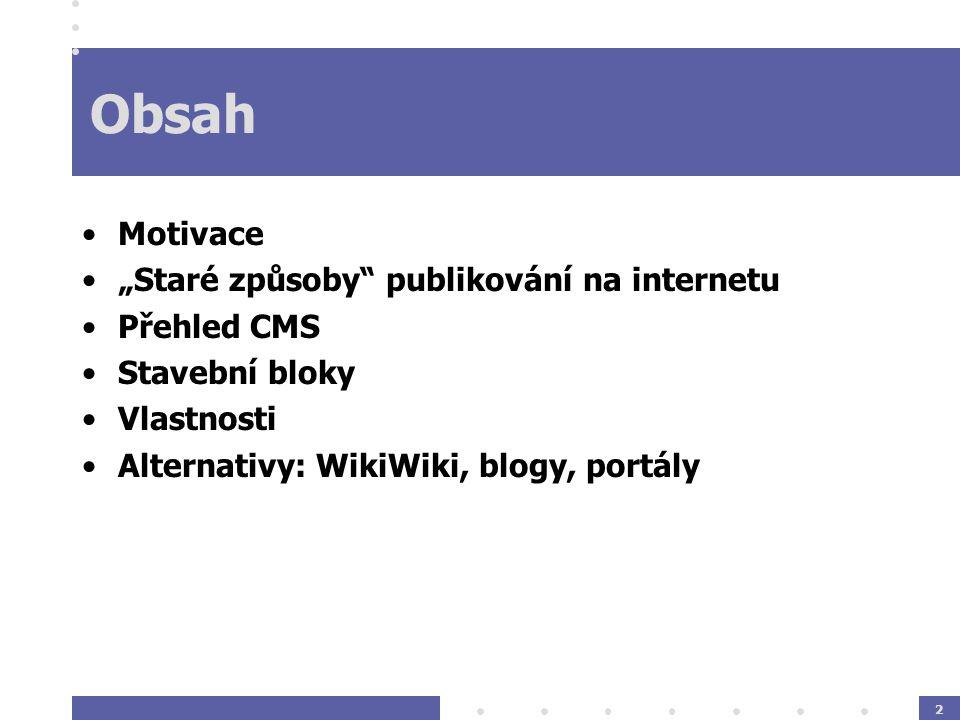 """2 Obsah Motivace """"Staré způsoby publikování na internetu Přehled CMS Stavební bloky Vlastnosti Alternativy: WikiWiki, blogy, portály"""