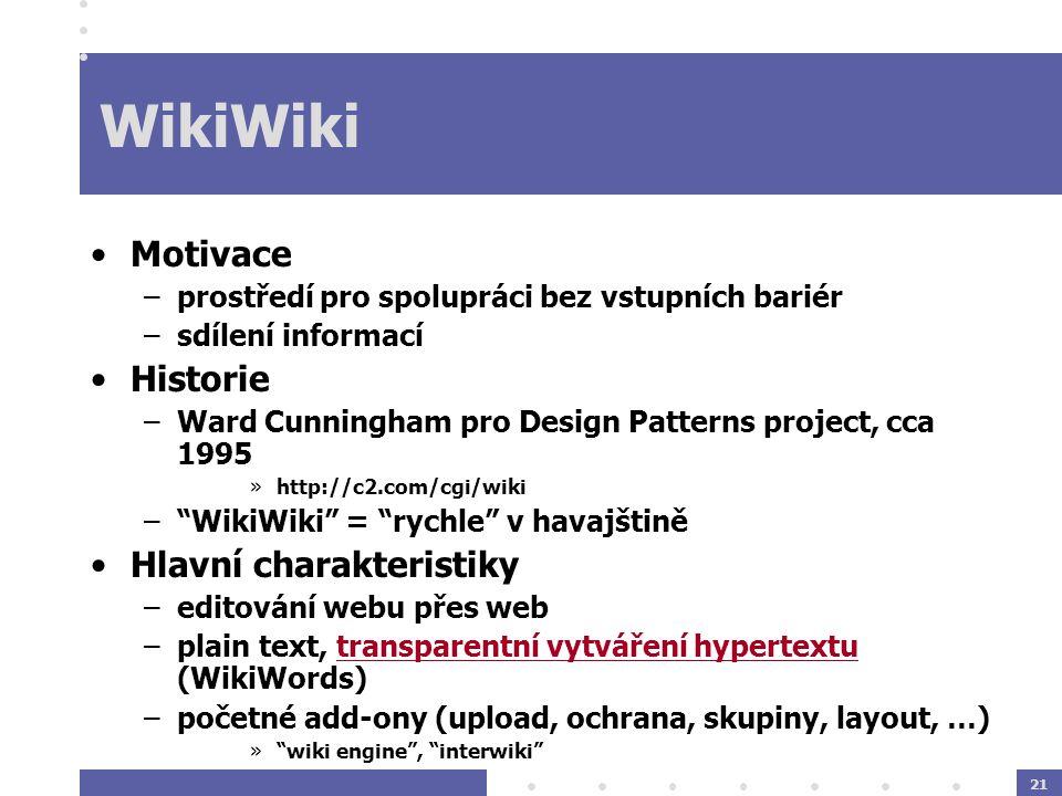 21 WikiWiki Motivace –prostředí pro spolupráci bez vstupních bariér –sdílení informací Historie –Ward Cunningham pro Design Patterns project, cca 1995 »http://c2.com/cgi/wiki – WikiWiki = rychle v havajštině Hlavní charakteristiky –editování webu přes web –plain text, transparentní vytváření hypertextu (WikiWords) –početné add-ony (upload, ochrana, skupiny, layout, …) » wiki engine , interwiki