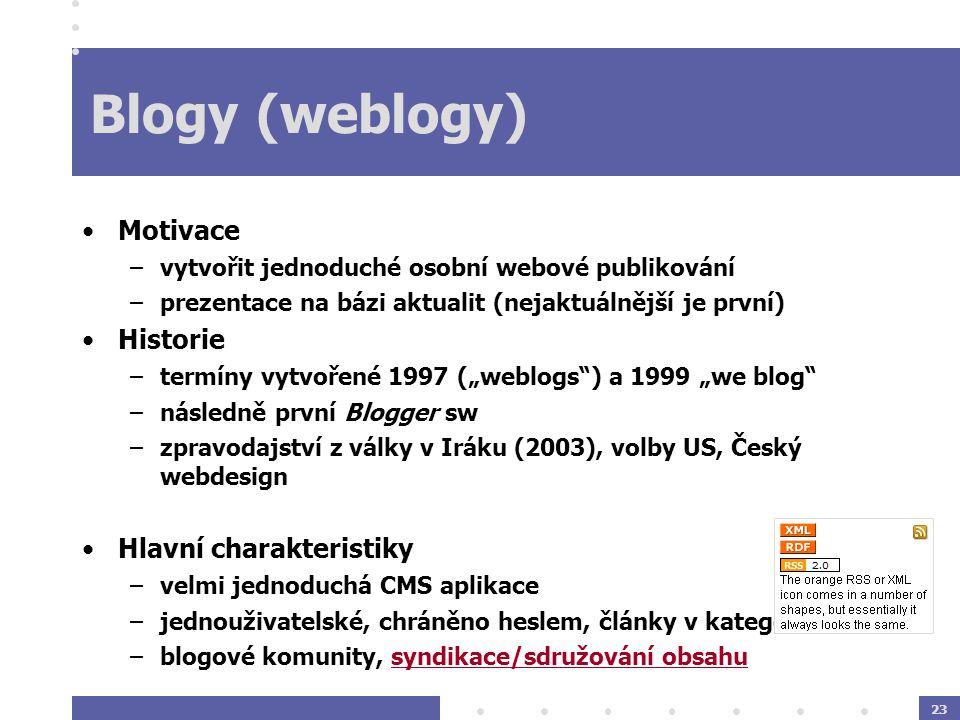 """23 Blogy (weblogy) Motivace –vytvořit jednoduché osobní webové publikování –prezentace na bázi aktualit (nejaktuálnější je první) Historie –termíny vytvořené 1997 (""""weblogs ) a 1999 """"we blog –následně první Blogger sw –zpravodajství z války v Iráku (2003), volby US, Český webdesign Hlavní charakteristiky –velmi jednoduchá CMS aplikace –jednouživatelské, chráněno heslem, články v kategoriích –blogové komunity, syndikace/sdružování obsahu"""