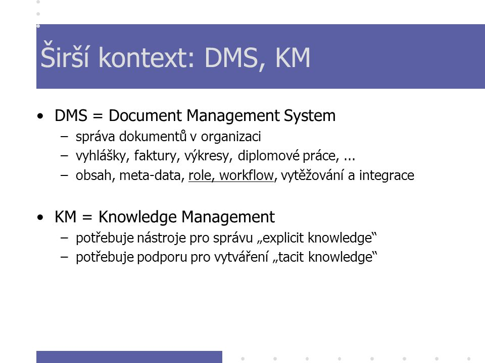 Širší kontext: DMS, KM DMS = Document Management System –správa dokumentů v organizaci –vyhlášky, faktury, výkresy, diplomové práce,...