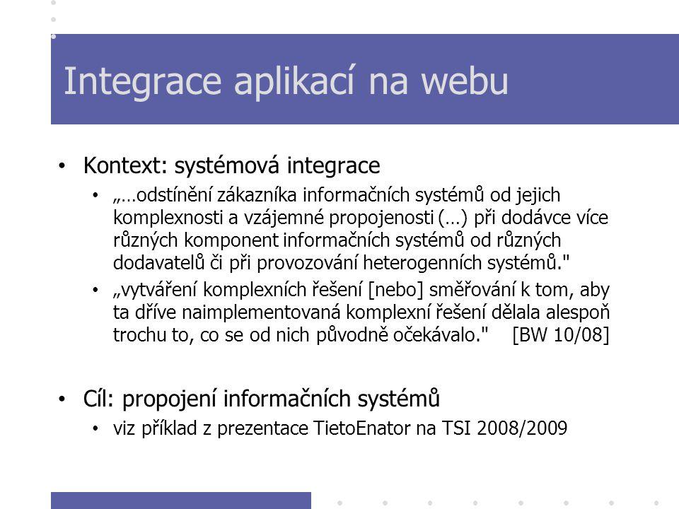 """Integrace aplikací na webu Kontext: systémová integrace """"…odstínění zákazníka informačních systémů od jejich komplexnosti a vzájemné propojenosti (…) při dodávce více různých komponent informačních systémů od různých dodavatelů či při provozování heterogenních systémů. """"vytváření komplexních řešení [nebo] směřování k tom, aby ta dříve naimplementovaná komplexní řešení dělala alespoň trochu to, co se od nich původně očekávalo. [BW 10/08] Cíl: propojení informačních systémů viz příklad z prezentace TietoEnator na TSI 2008/2009"""