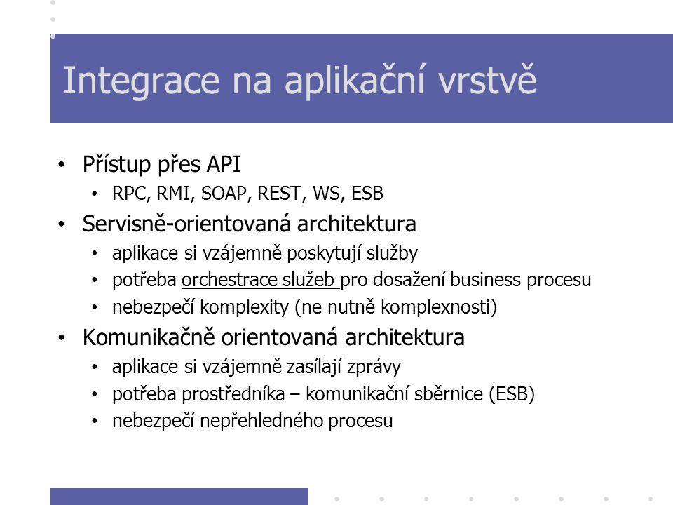 Integrace na aplikační vrstvě Přístup přes API RPC, RMI, SOAP, REST, WS, ESB Servisně-orientovaná architektura aplikace si vzájemně poskytují služby potřeba orchestrace služeb pro dosažení business procesu nebezpečí komplexity (ne nutně komplexnosti) Komunikačně orientovaná architektura aplikace si vzájemně zasílají zprávy potřeba prostředníka – komunikační sběrnice (ESB) nebezpečí nepřehledného procesu