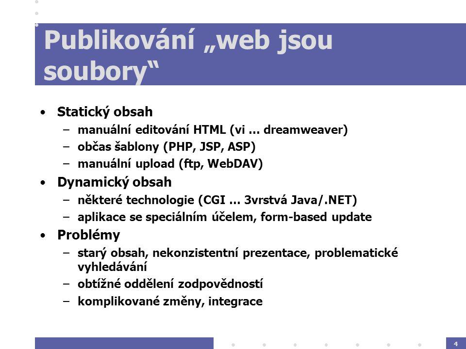 """4 Publikování """"web jsou soubory Statický obsah –manuální editování HTML (vi … dreamweaver) –občas šablony (PHP, JSP, ASP) –manuální upload (ftp, WebDAV) Dynamický obsah –některé technologie (CGI … 3vrstvá Java/.NET) –aplikace se speciálním účelem, form-based update Problémy –starý obsah, nekonzistentní prezentace, problematické vyhledávání –obtížné oddělení zodpovědností –komplikované změny, integrace"""