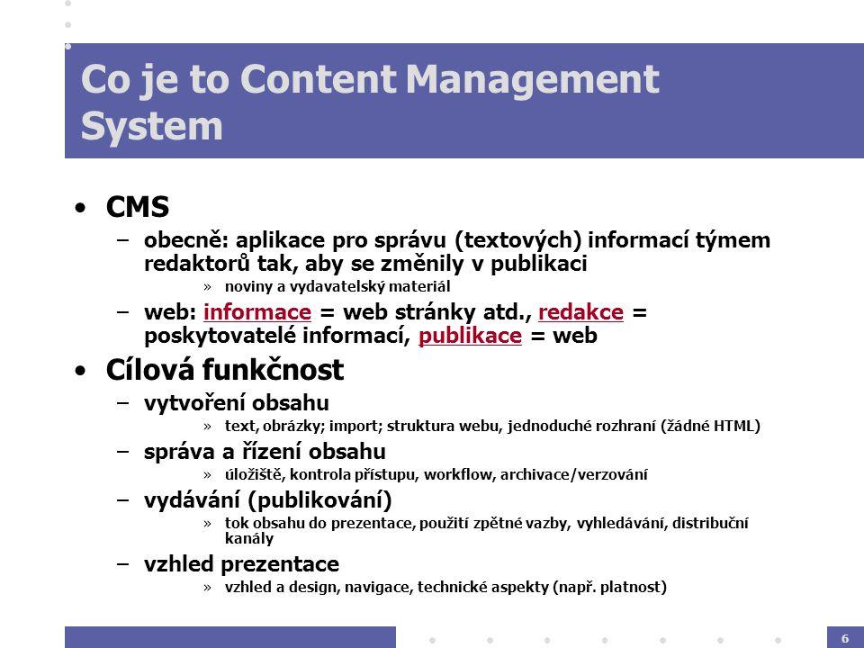 6 Co je to Content Management System CMS –obecně: aplikace pro správu (textových) informací týmem redaktorů tak, aby se změnily v publikaci »noviny a vydavatelský materiál –web: informace = web stránky atd., redakce = poskytovatelé informací, publikace = web Cílová funkčnost –vytvoření obsahu »text, obrázky; import; struktura webu, jednoduché rozhraní (žádné HTML) –správa a řízení obsahu »úložiště, kontrola přístupu, workflow, archivace/verzování –vydávání (publikování) »tok obsahu do prezentace, použití zpětné vazby, vyhledávání, distribuční kanály –vzhled prezentace »vzhled a design, navigace, technické aspekty (např.