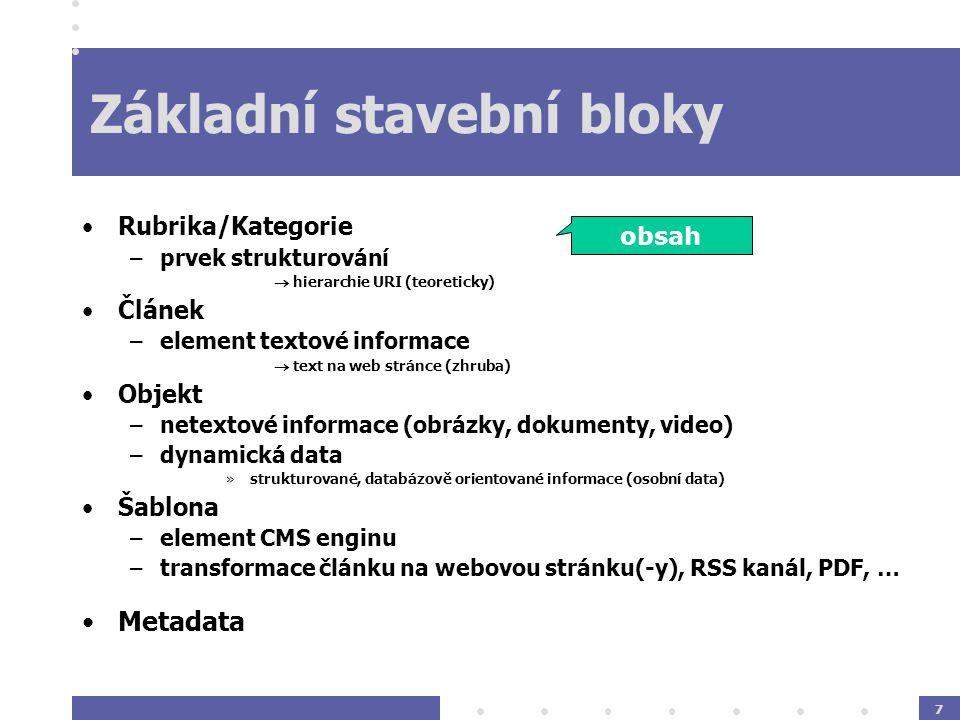 7 Základní stavební bloky Rubrika/Kategorie –prvek strukturování  hierarchie URI (teoreticky) Článek –element textové informace  text na web stránce (zhruba) Objekt –netextové informace (obrázky, dokumenty, video) –dynamická data »strukturované, databázově orientované informace (osobní data) Šablona –element CMS enginu –transformace článku na webovou stránku(-y), RSS kanál, PDF, … Metadata obsah
