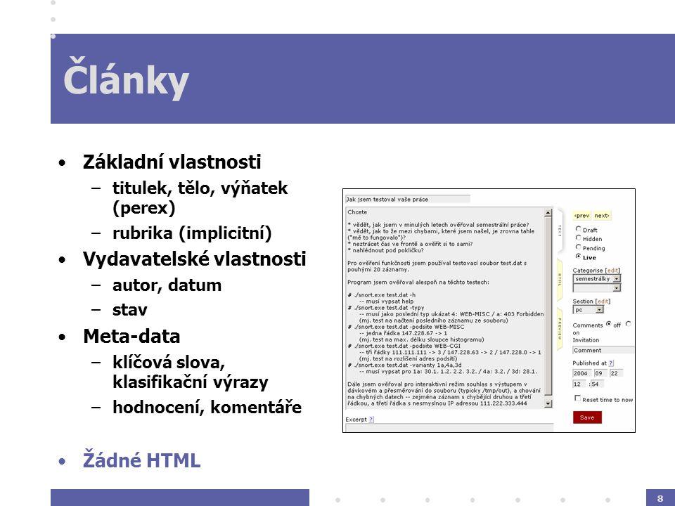 8 Články Základní vlastnosti –titulek, tělo, výňatek (perex) –rubrika (implicitní) Vydavatelské vlastnosti –autor, datum –stav Meta-data –klíčová slova, klasifikační výrazy –hodnocení, komentáře Žádné HTML