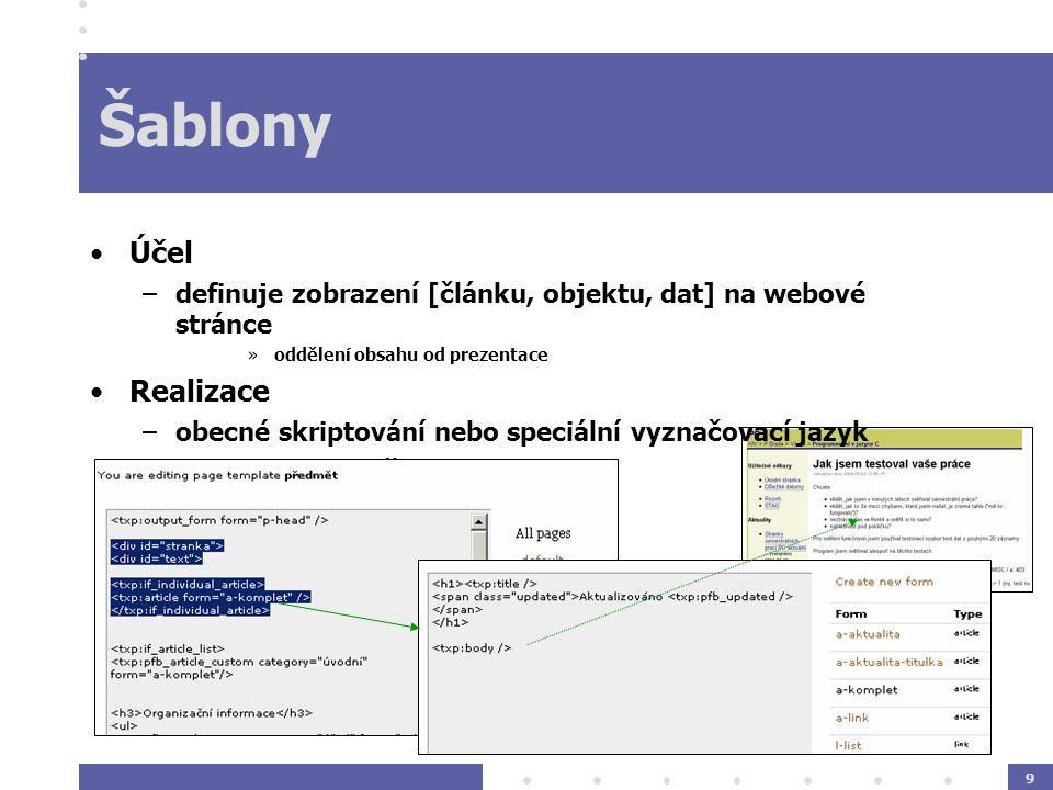 9 Šablony Účel –definuje zobrazení [článku, objektu, dat] na webové stránce »oddělení obsahu od prezentace Realizace –obecné skriptování nebo speciální vyznačovací jazyk –placeholder značky pro elementy
