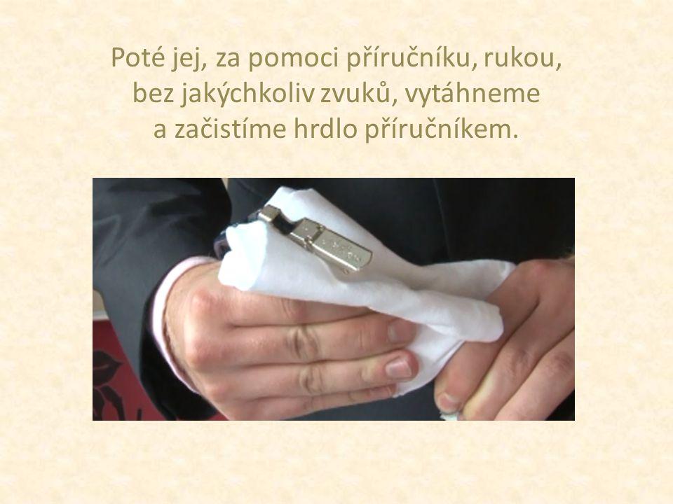Poté jej, za pomoci příručníku, rukou, bez jakýchkoliv zvuků, vytáhneme a začistíme hrdlo příručníkem.