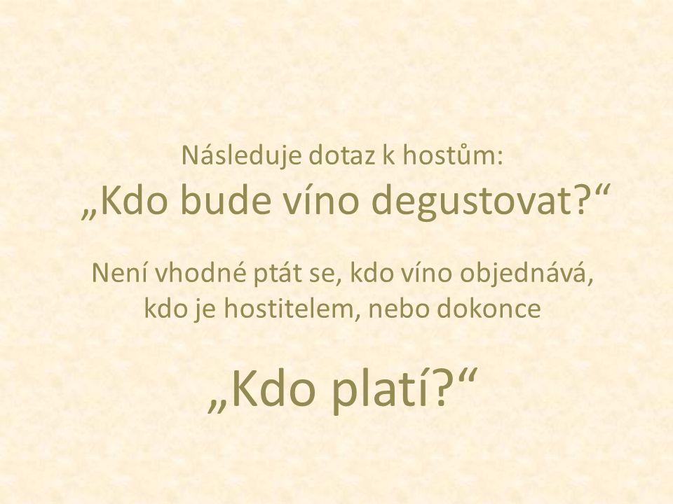 """Následuje dotaz k hostům: """"Kdo bude víno degustovat? Není vhodné ptát se, kdo víno objednává, kdo je hostitelem, nebo dokonce """"Kdo platí?"""