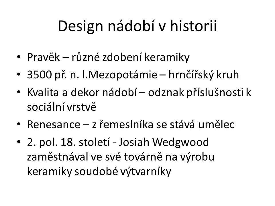 Design nádobí v historii Pravěk – různé zdobení keramiky 3500 př. n. l.Mezopotámie – hrnčířský kruh Kvalita a dekor nádobí – odznak příslušnosti k soc