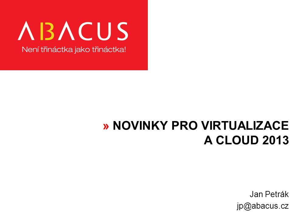 » NOVINKY PRO VIRTUALIZACE A CLOUD 2013 Jan Petrák jp@abacus.cz
