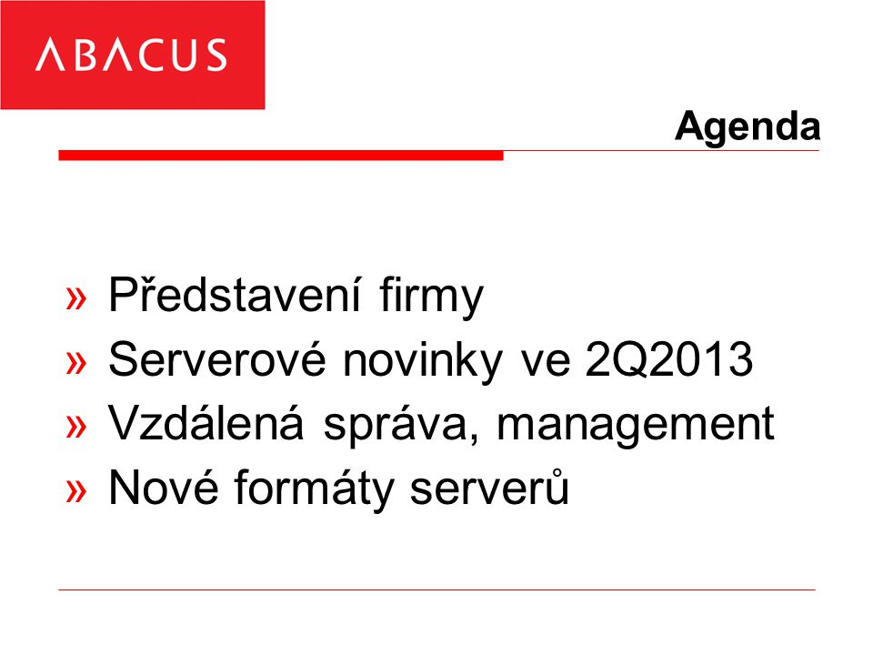 Agenda »Představení firmy »Serverové novinky ve 2Q2013 »Vzdálená správa, management »Nové formáty serverů