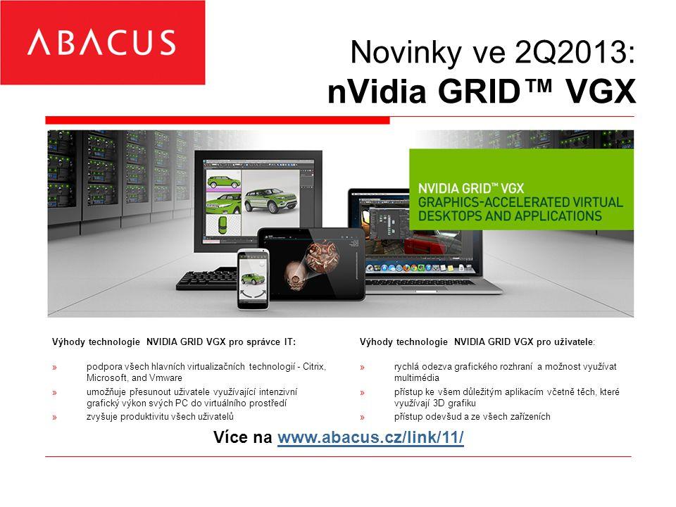 Novinky ve 2Q2013: nVidia GRID™ VGX Výhody technologie NVIDIA GRID VGX pro správce IT: »podpora všech hlavních virtualizačních technologií - Citrix, Microsoft, and Vmware »umožňuje přesunout uživatele využívající intenzivní grafický výkon svých PC do virtuálního prostředí »zvyšuje produktivitu všech uživatelů Výhody technologie NVIDIA GRID VGX pro uživatele: »rychlá odezva grafického rozhraní a možnost využívat multimédia »přístup ke všem důležitým aplikacím včetně těch, které využívají 3D grafiku »přístup odevšud a ze všech zařízeních Více na www.abacus.cz/link/11/www.abacus.cz/link/11/